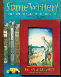 Some Writer! The Story of E. B. White by Melissa Sweet (JB)
